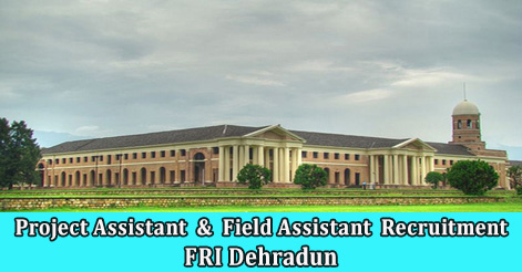 Project Assistant & Field Assistant Rec ruitment in FRI Dehradun
