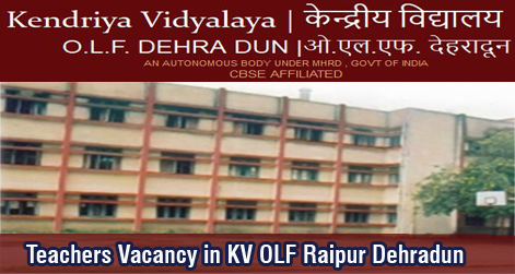 Teachers Recruitment in Kendriya Vidyalaya OLF Raipur Dehradun