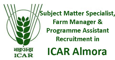 Subject Matter Specialist, Farm Manager & Programme Assistant Recruitment in ICAR, Almora