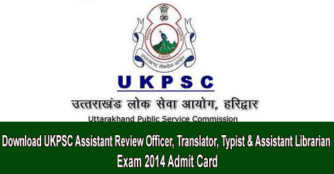 Download UKPSC Assistant Review Officer, Translator, Typist & AssistantLibrarian Exam 2014 Admit Card