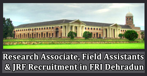 Research Associate, Field Assistants & JRF Recruitment in FRI Dehradun