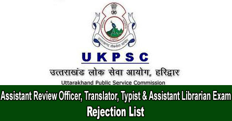 UKPSC Assistant Review Officer, Translator, Typist & Assistant Librarian Exam Rejection List