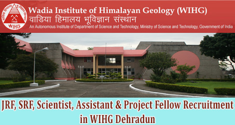 JRF, SRF, Scientist, Assistant & Project Fellow Recruitment in WIHG Dehradun