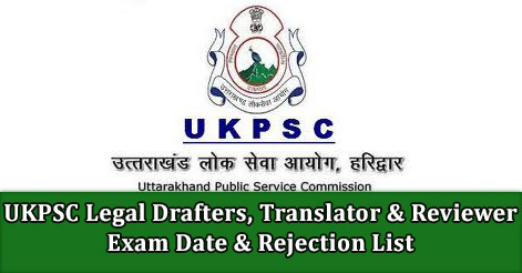 UKPSC Legal Drafters, Translator & Reviewer Exam Date & Rejection List