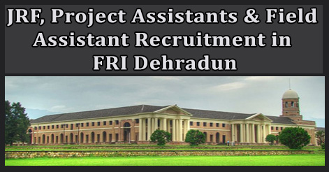 JRF, Project Assistants & Field Assistant Recruitment in FRI Dehradun