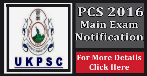 Uttarakhand PCS 2016 Main Exam Notification