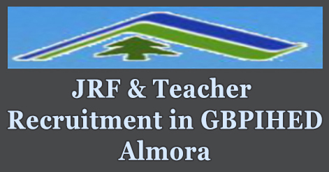 Junior Research Fellow & Teacher Recruitment in GBPIHED Almora