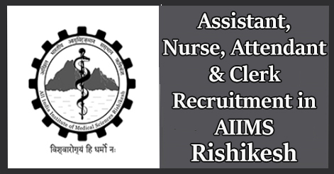 Assistant, Staff Nurse, Attendant & Clerk Recruitment in AIIMS Rishikesh