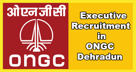 Executives Recruitment in ONGC Dehradun.