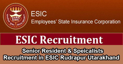 Specialist & Senior Resident Recruitment in ESIC Uttarakhand