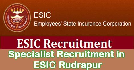 Specialist Recruitment in ESIC Rudrapur, Uttarakhand